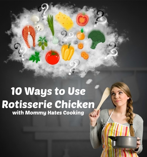 10 Ways to Use Rotisserie Chicken I Mommy Hates Cooking